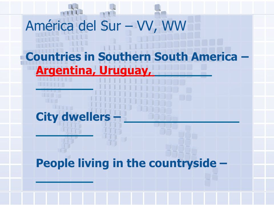 América del Sur – VV, WW Countries in Southern South America – Argentina, Uruguay, ________ ________ City dwellers – ________________ ________ People living in the countryside – ________