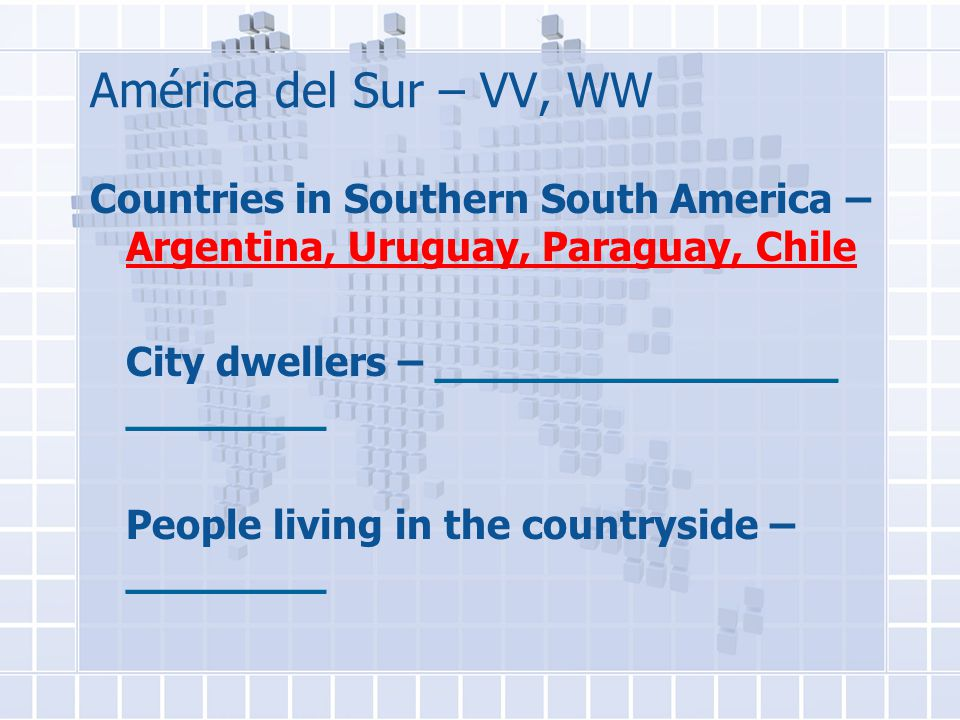 América del Sur – VV, WW Countries in Southern South America – Argentina, Uruguay, Paraguay, Chile City dwellers – ________________ ________ People living in the countryside – ________
