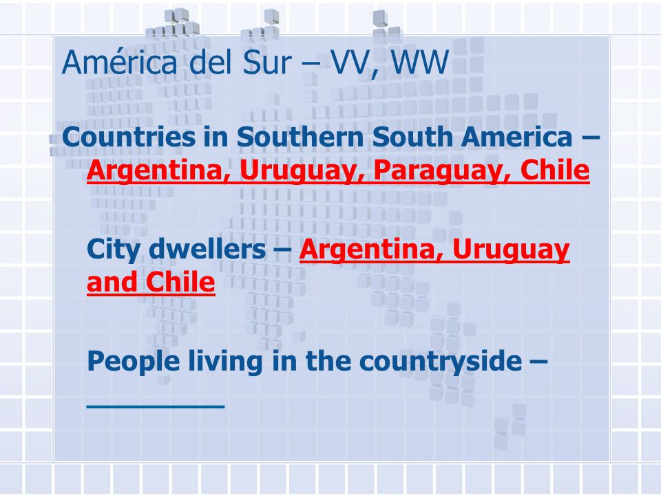 América del Sur – VV, WW Countries in Southern South America – Argentina, Uruguay, Paraguay, Chile City dwellers – Argentina, Uruguay and Chile People living in the countryside – ________