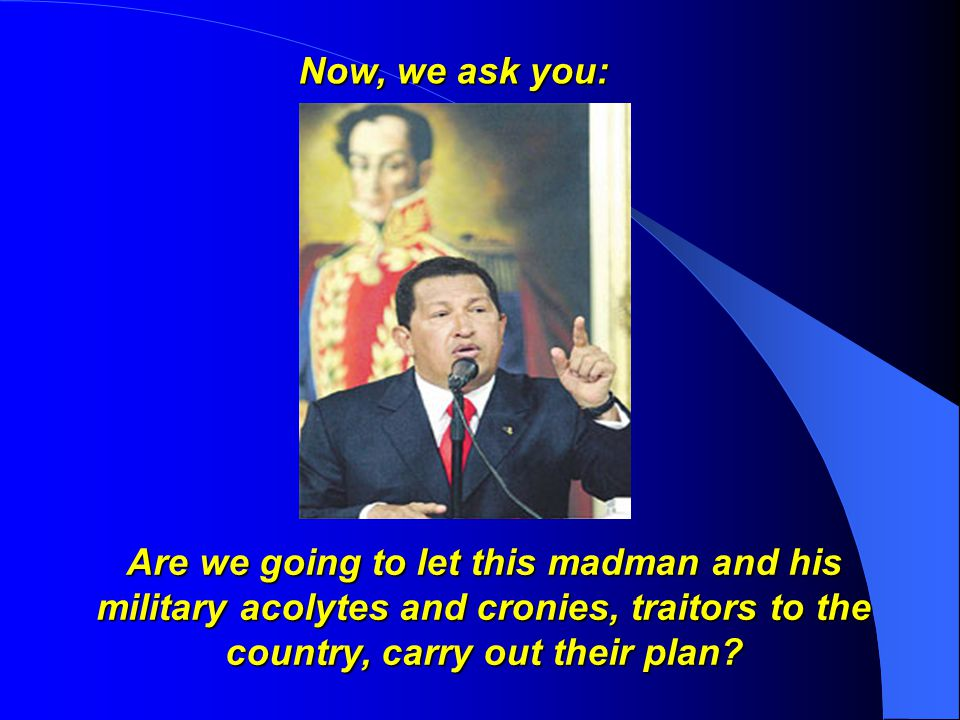 Are we going to let this madman and his military acolytes and cronies, traitors to the country, carry out their plan.
