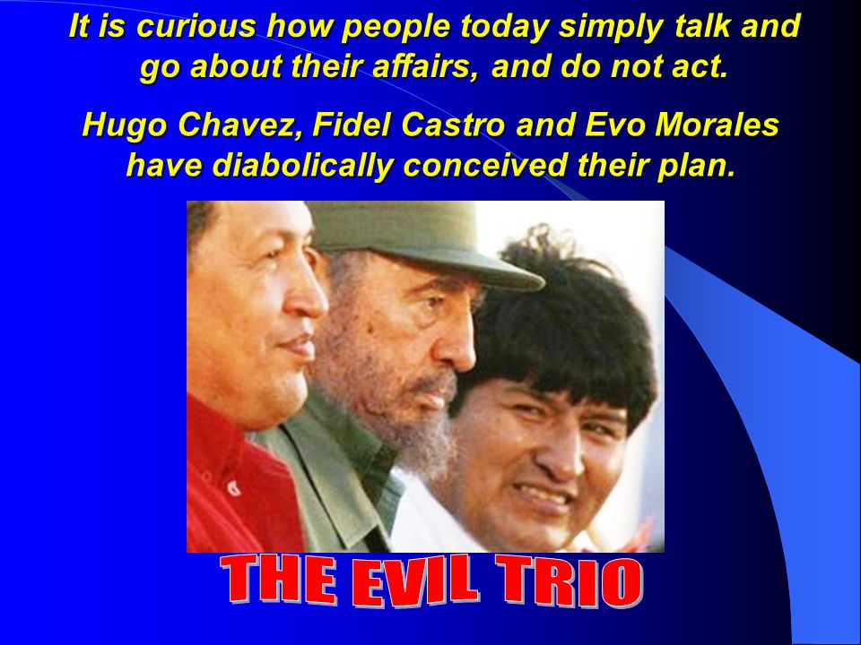Hugo Chavez, Fidel Castro and Evo Morales have diabolically conceived their plan.