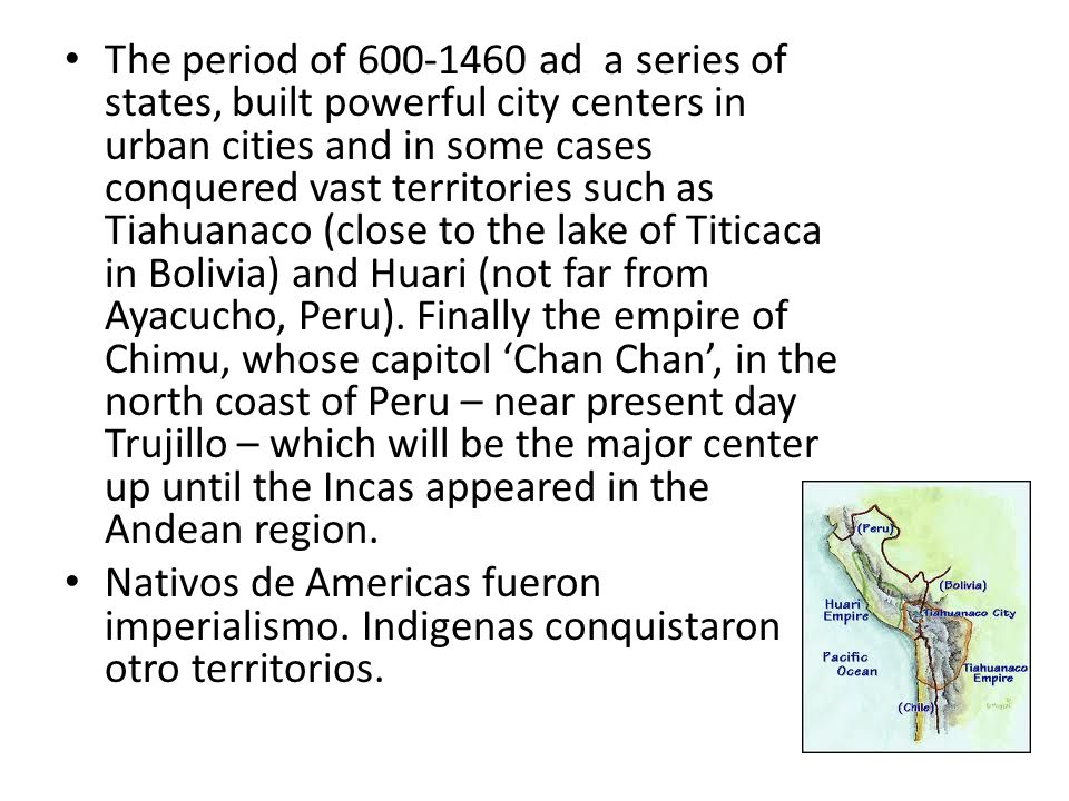 The period of 600-1460 ad a series of states, built powerful city centers in urban cities and in some cases conquered vast territories such as Tiahuanaco (close to the lake of Titicaca in Bolivia) and Huari (not far from Ayacucho, Peru).
