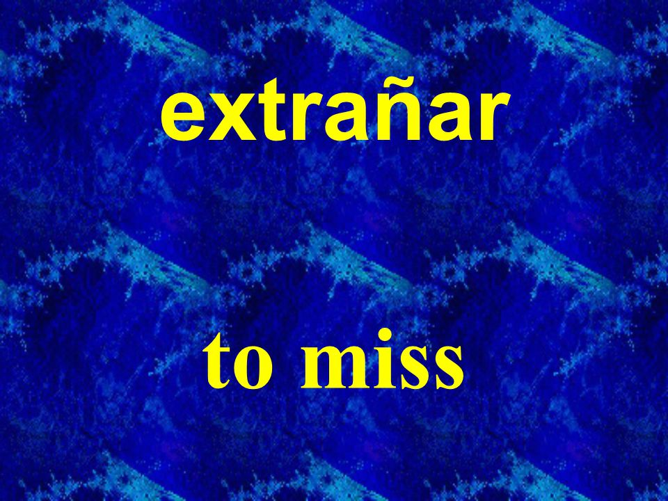 extrañar to miss
