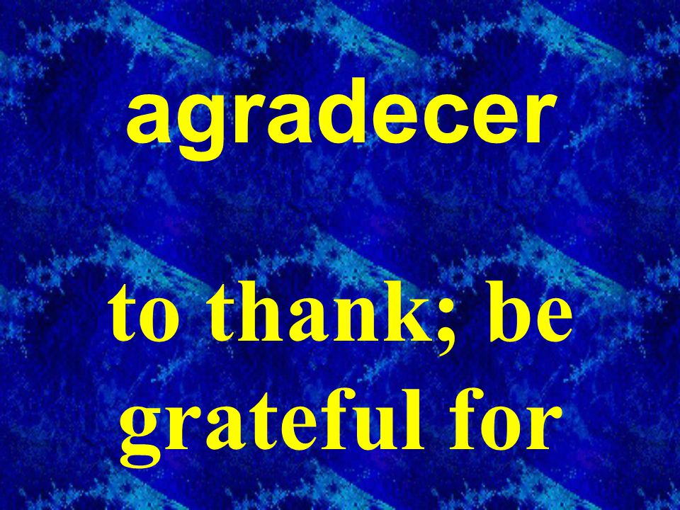 agradecer to thank; be grateful for