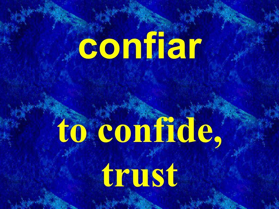 confiar to confide, trust
