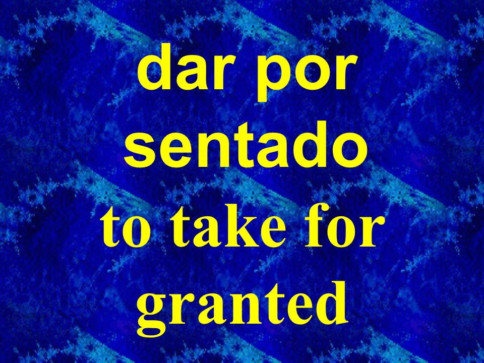 dar por sentado to take for granted