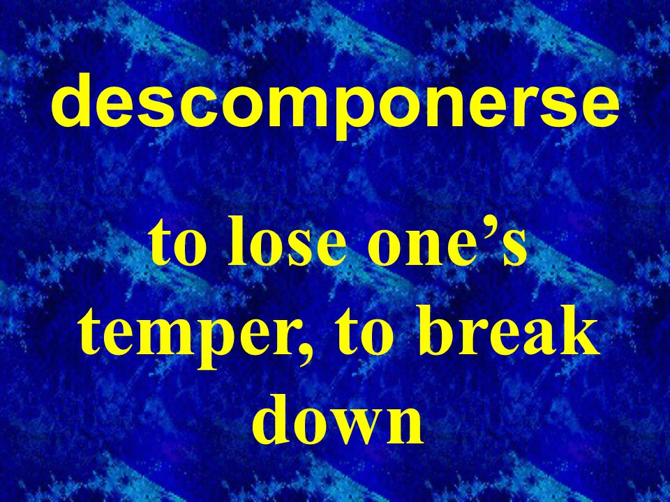 descomponerse to lose one's temper, to break down