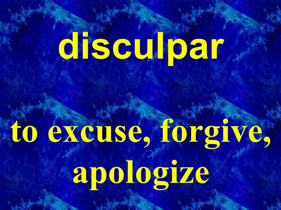 disculpar to excuse, forgive, apologize