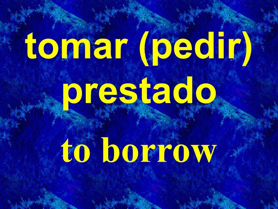 tomar (pedir) prestado to borrow