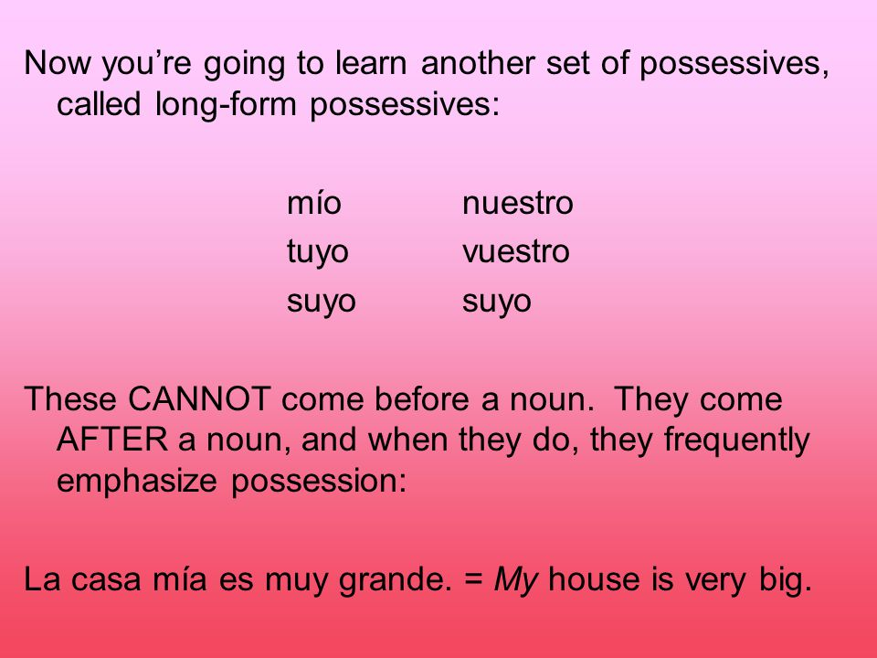 Now you're going to learn another set of possessives, called long-form possessives: míonuestro tuyovuestrosuyo These CANNOT come before a noun.