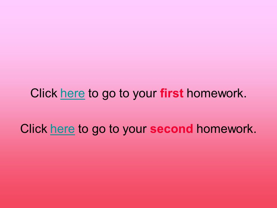 Click here to go to your first homework.here Click here to go to your second homework.here