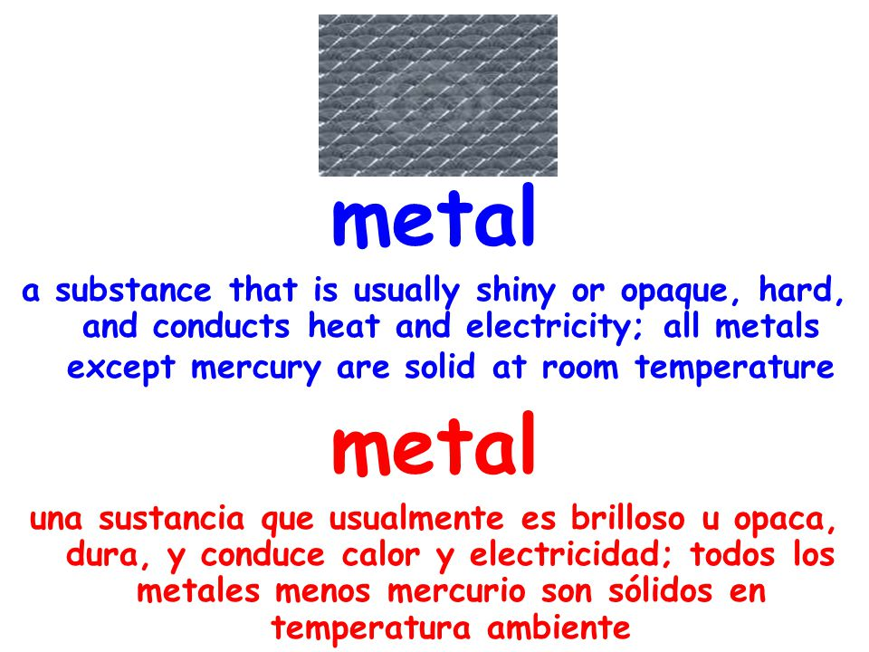 metal a substance that is usually shiny or opaque, hard, and conducts heat and electricity; all metals except mercury are solid at room temperature me