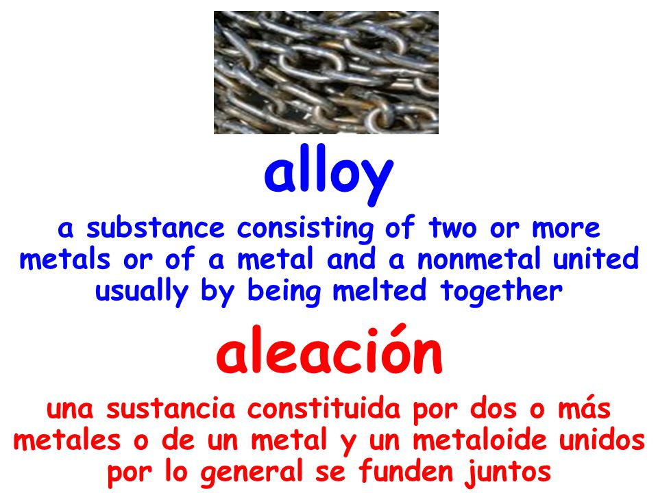 alloy a substance consisting of two or more metals or of a metal and a nonmetal united usually by being melted together aleación una sustancia constit