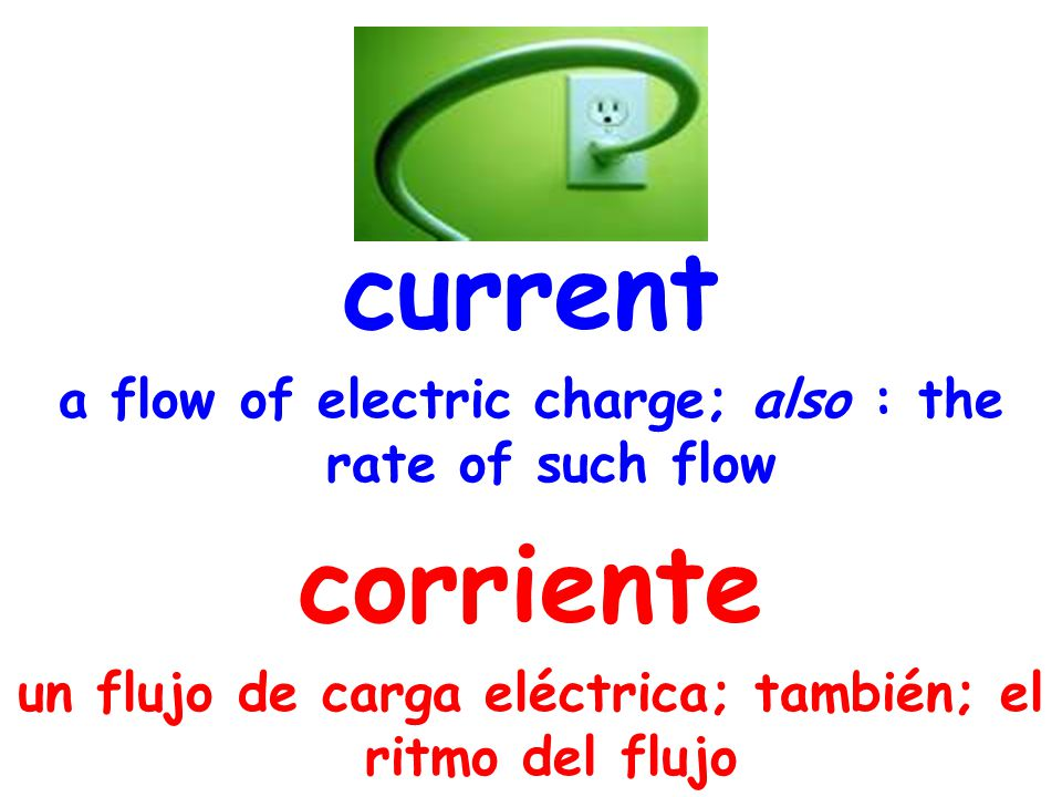 current a flow of electric charge; also : the rate of such flow corriente un flujo de carga eléctrica; también; el ritmo del flujo