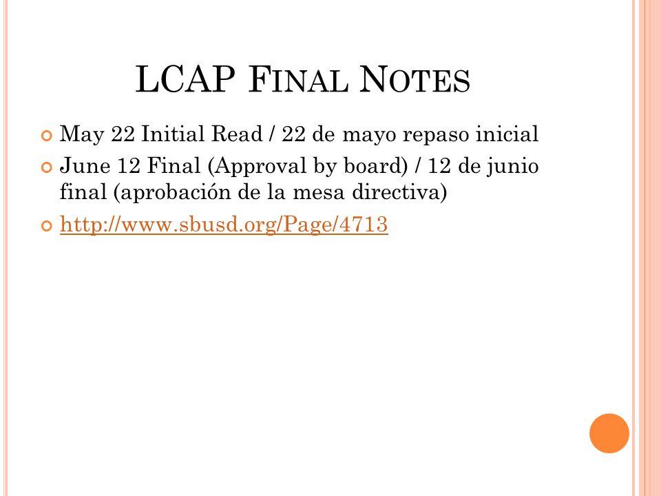 LCAP F INAL N OTES May 22 Initial Read / 22 de mayo repaso inicial June 12 Final (Approval by board) / 12 de junio final (aprobación de la mesa directiva) http://www.sbusd.org/Page/4713