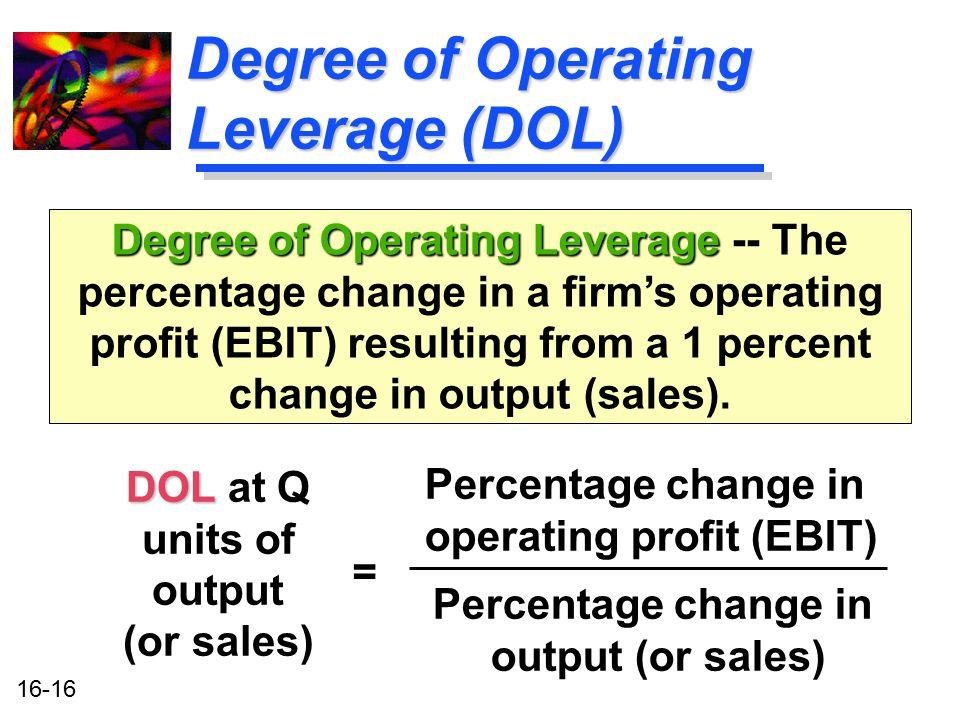 16-16 Degree of Operating Leverage (DOL) DOL DOL at Q units of output (or sales) Degree of Operating Leverage Degree of Operating Leverage -- The perc