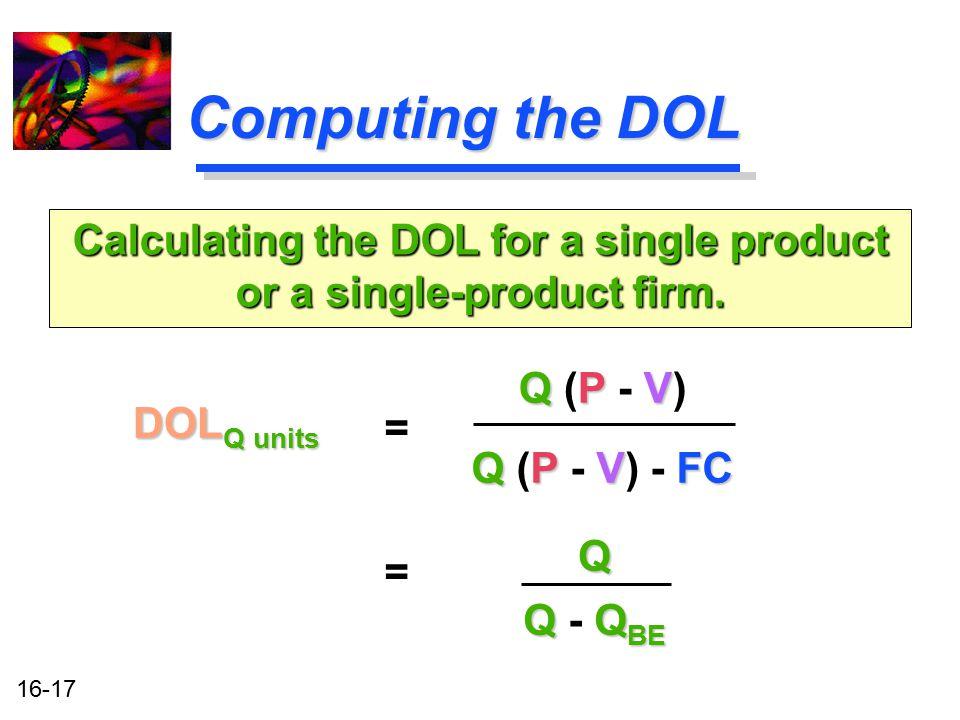16-17 Computing the DOL DOL Q units Calculating the DOL for a single product or a single-product firm. = QPV Q (P - V) QPVFC Q (P - V) - FC = Q QQ BE