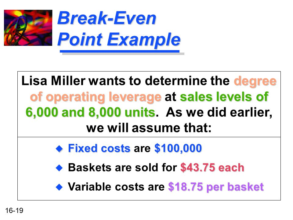 16-19 Break-Even Point Example degree of operating leverage sales levels of 6,000 and 8,000 units Lisa Miller wants to determine the degree of operati