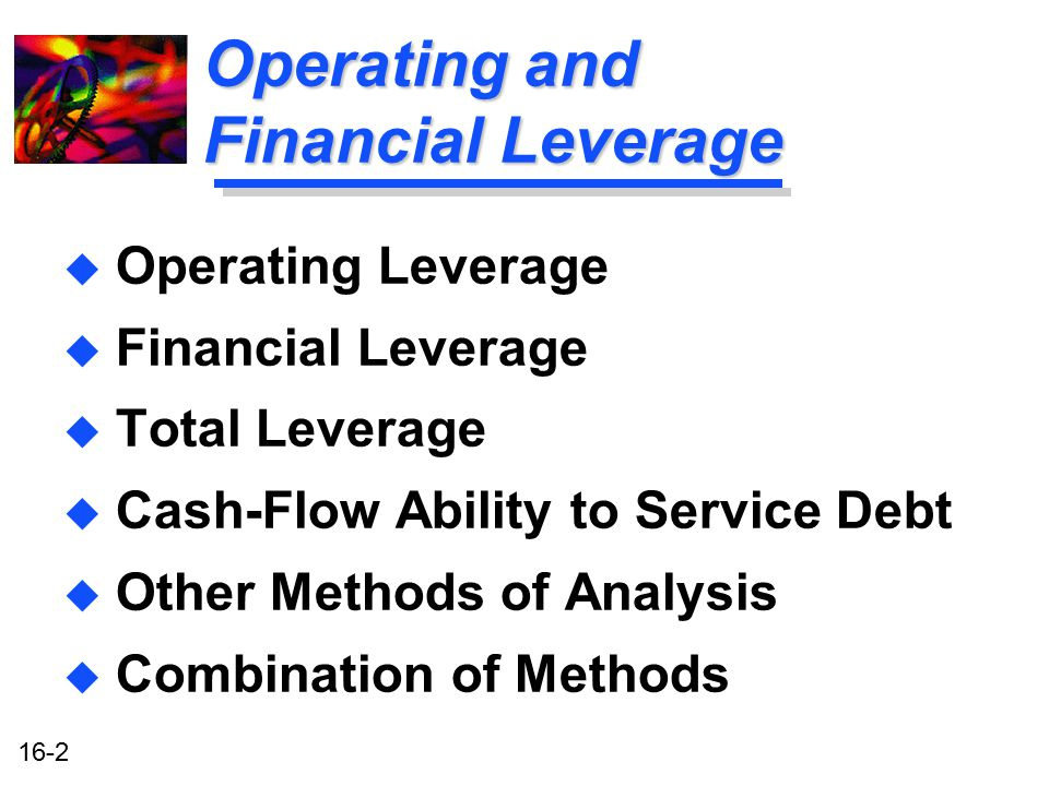 16-2 Operating and Financial Leverage u Operating Leverage u Financial Leverage u Total Leverage u Cash-Flow Ability to Service Debt u Other Methods o