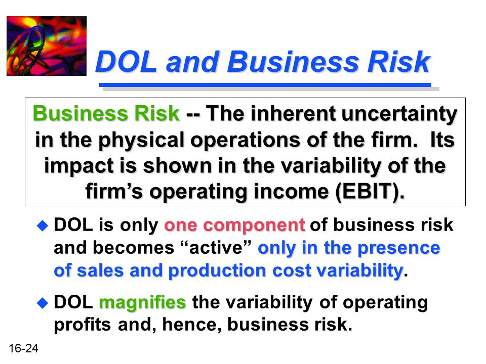 16-24 DOL and Business Risk one component only in the presence of sales and production cost variability u DOL is only one component of business risk a