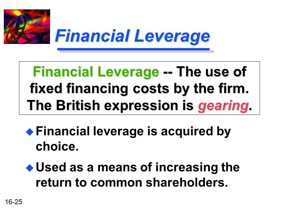 16-25 Financial Leverage u Financial leverage is acquired by choice. u Used as a means of increasing the return to common shareholders. Financial Leve