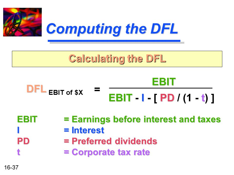 16-37 Computing the DFL DFL DFL EBIT of $X Calculating the DFL = EBIT EBIT IPDt EBIT - I - [ PD / (1 - t) ] EBIT = Earnings before interest and taxes