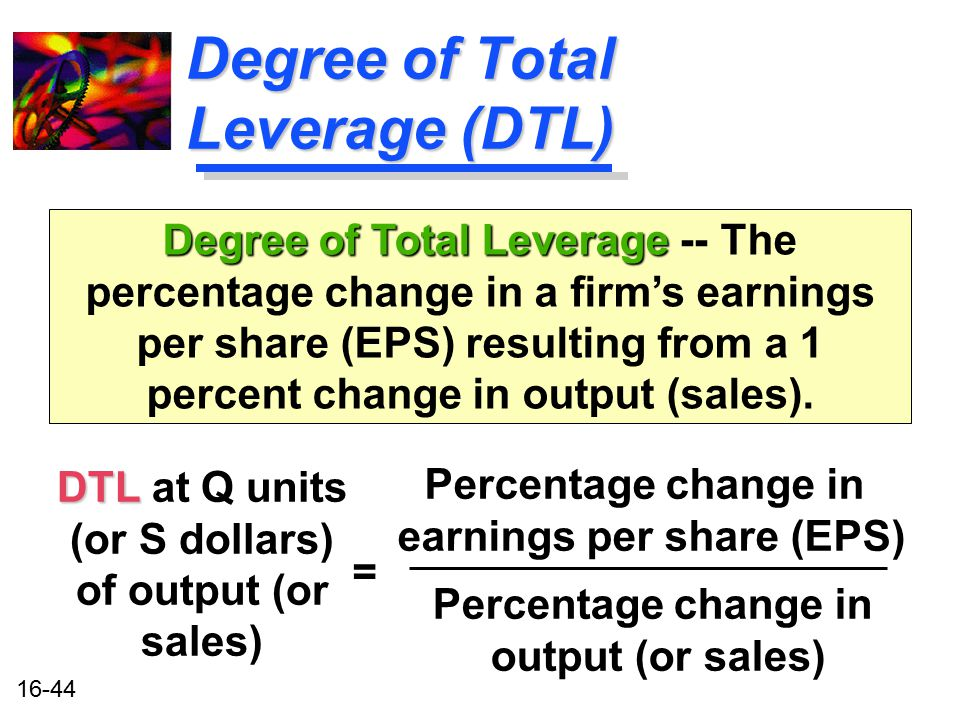 16-44 Degree of Total Leverage (DTL) DTL DTL at Q units (or S dollars) of output (or sales) Degree of Total Leverage Degree of Total Leverage -- The p