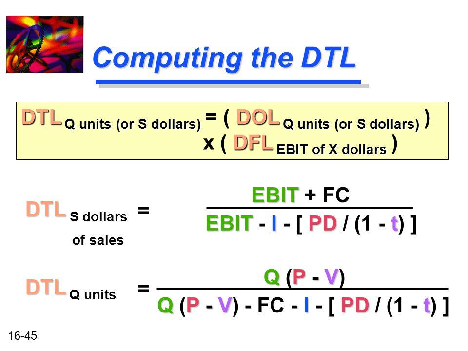 16-45 Computing the DTL DTL DTL S dollars of sales DTL Q units (or S dollars) DOL Q units (or S dollars) DFL EBIT of X dollars DTL Q units (or S dolla