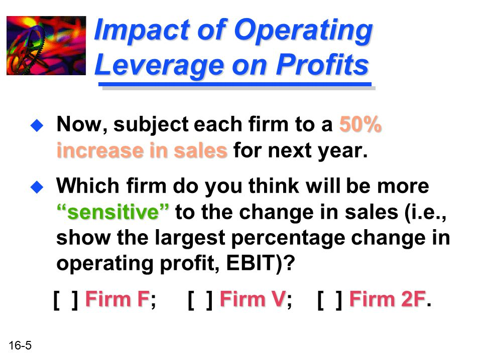 """16-5 Impact of Operating Leverage on Profits 50% increase in sales u Now, subject each firm to a 50% increase in sales for next year. """"sensitive"""" u Wh"""