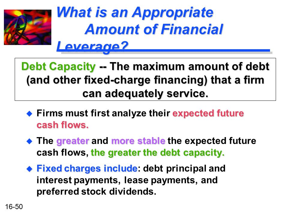 16-50 What is an Appropriate Amount of Financial Leverage? expected future cash flows. u Firms must first analyze their expected future cash flows. gr