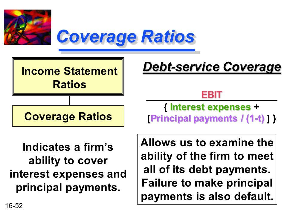16-52 Coverage Ratios Debt-service Coverage EBIT Interest expenses Principal payments / (1-t) { Interest expenses + [Principal payments / (1-t) ] } De