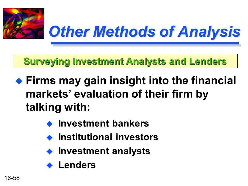 16-58 Other Methods of Analysis u Firms may gain insight into the financial markets' evaluation of their firm by talking with: u Investment bankers u