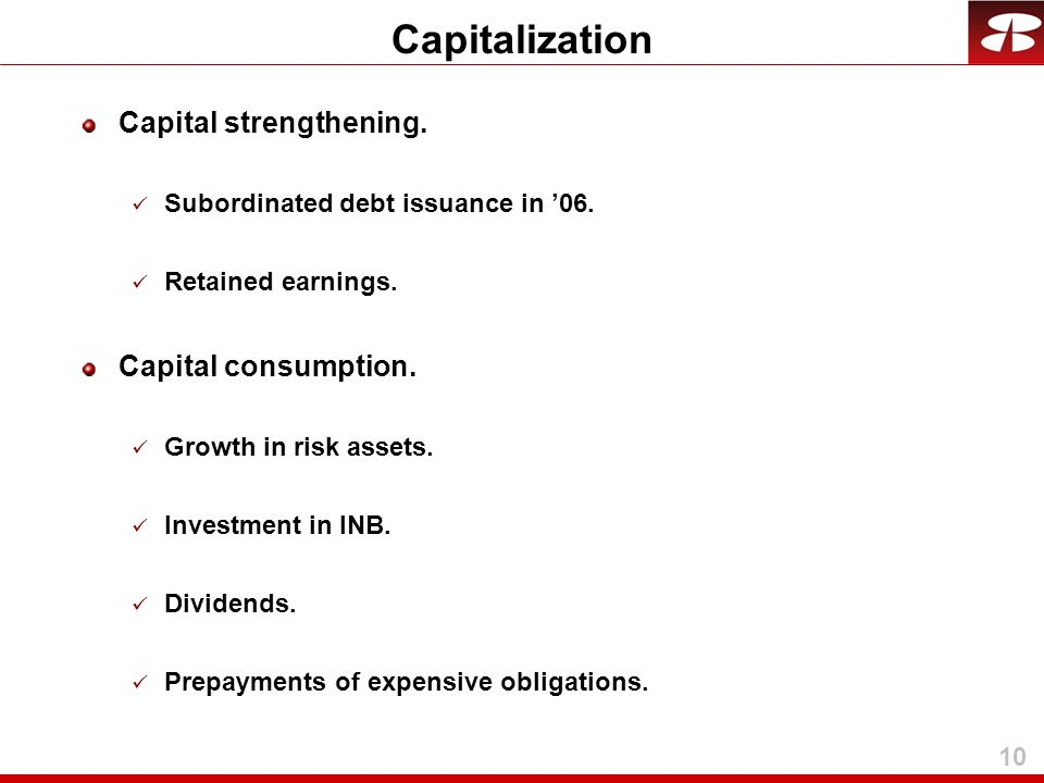 10 Capital strengthening. Subordinated debt issuance in '06. Retained earnings. Capital consumption. Growth in risk assets. Investment in INB. Dividen