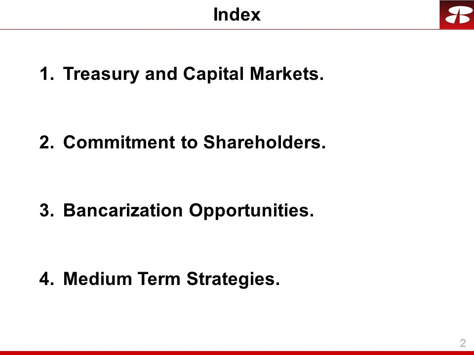 2 Index 1.Treasury and Capital Markets. 2.Commitment to Shareholders. 3.Bancarization Opportunities. 4.Medium Term Strategies.