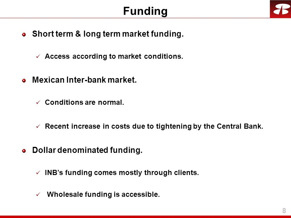 8 Short term & long term market funding. Access according to market conditions. Mexican Inter-bank market. Conditions are normal. Recent increase in c