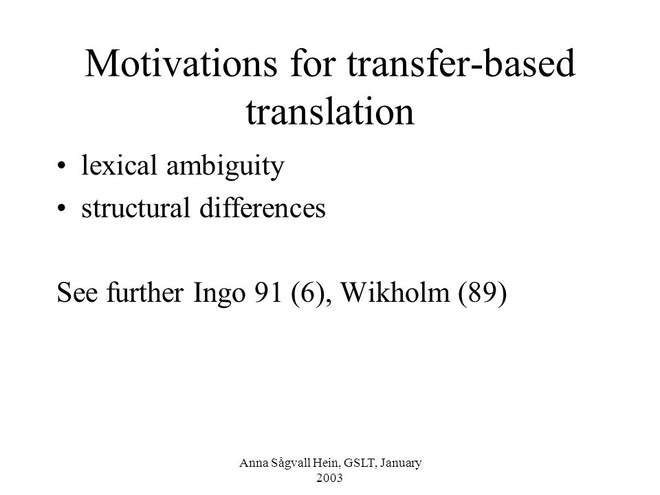 Anna Sågvall Hein, GSLT, January 2003 Motivations for transfer-based translation lexical ambiguity structural differences See further Ingo 91 (6), Wikholm (89)