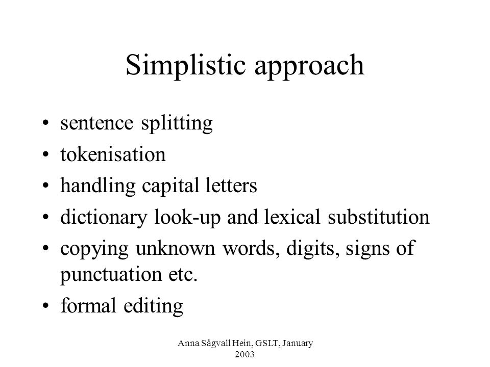 Anna Sågvall Hein, GSLT, January 2003 Advanced classical approach ( Tucker 1987) Source text dictionary lookups and morphological analysis Identification of homographs Identification of compound nouns Identification of nouns and verb phrases Processing of idioms