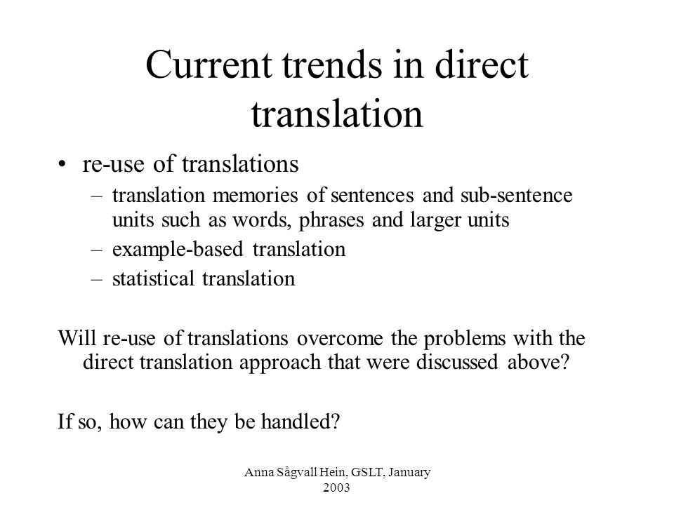 Anna Sågvall Hein, GSLT, January 2003 Current trends in direct translation re-use of translations –translation memories of sentences and sub-sentence units such as words, phrases and larger units –example-based translation –statistical translation Will re-use of translations overcome the problems with the direct translation approach that were discussed above.