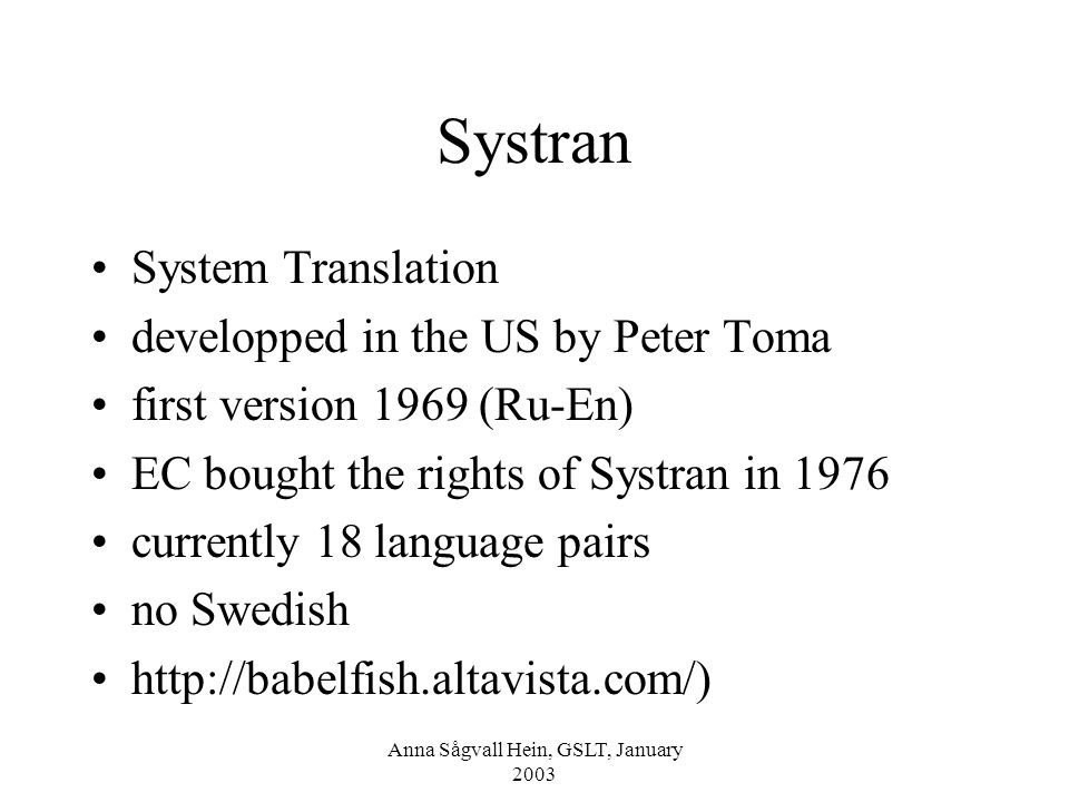 Anna Sågvall Hein, GSLT, January 2003 Systran System Translation developped in the US by Peter Toma first version 1969 (Ru-En) EC bought the rights of Systran in 1976 currently 18 language pairs no Swedish http://babelfish.altavista.com/)