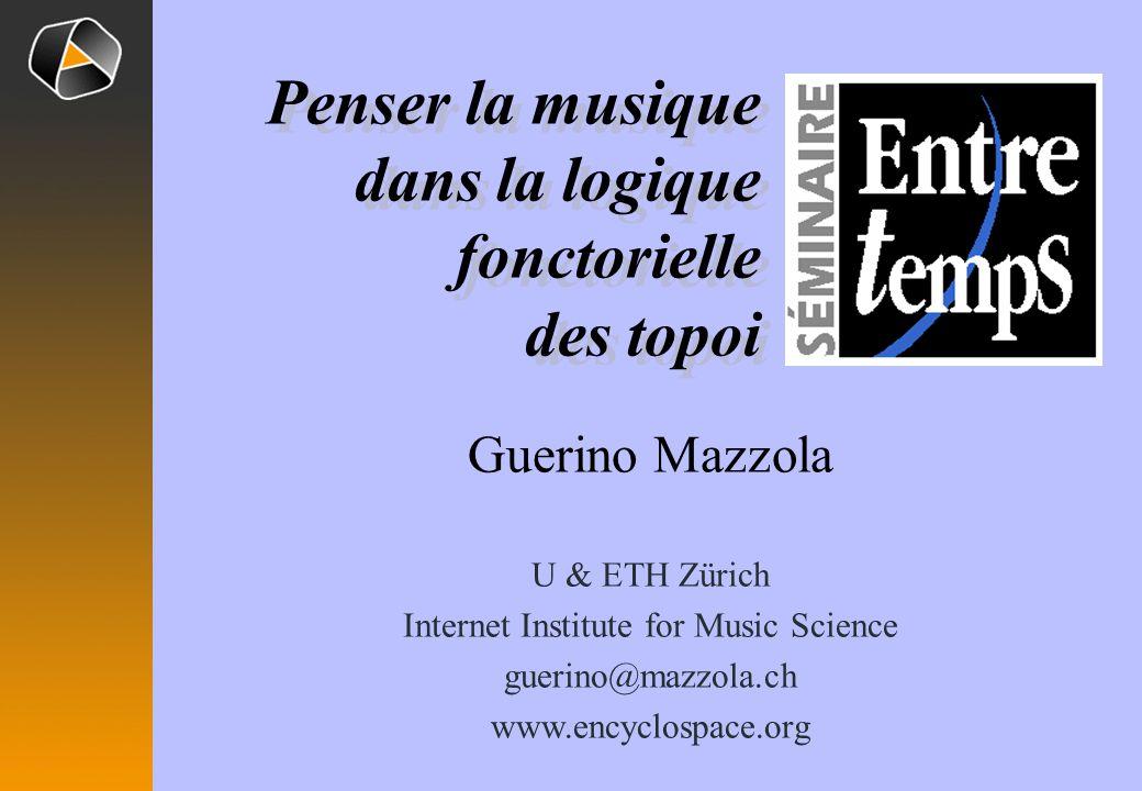 Guerino Mazzola U & ETH Zürich Internet Institute for Music Science guerino@mazzola.ch www.encyclospace.org Penser la musique dans la logique fonctorielle des topoi Penser la musique dans la logique fonctorielle des topoi