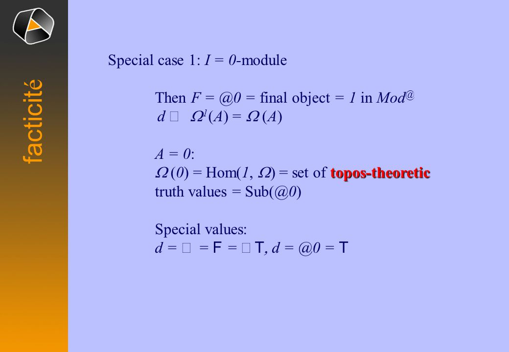 Special case 1: I = 0-module Then F = @0 = final object = 1 in Mod @ d   1 (A) =  (A) A = 0: topos-theoretic  (0) = Hom(1,  = set of topos-theoretic truth values = Sub(@0) Special values: d =  =  F =  T  d = @0 = T facticit é