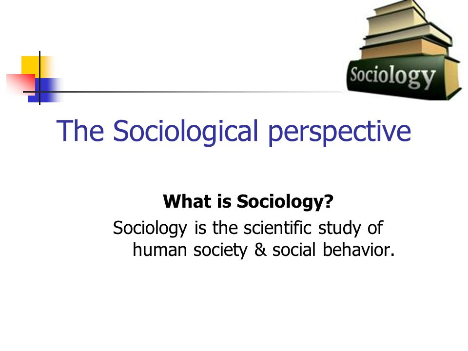 The Sociological perspective What is Sociology.