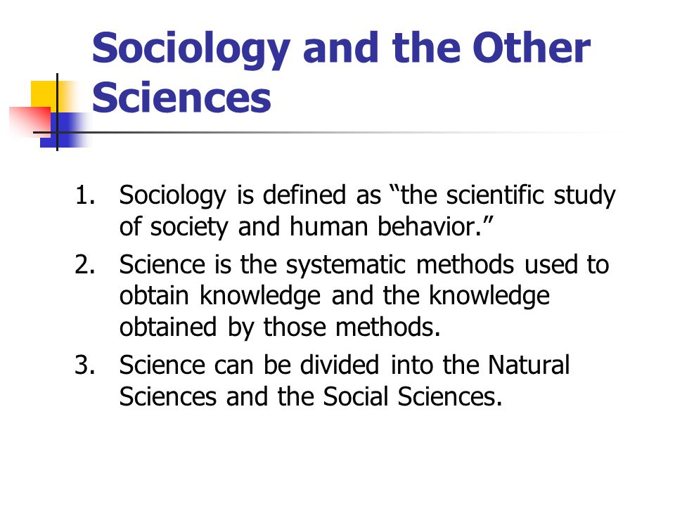 Sociology and the Other Sciences 1.Sociology is defined as the scientific study of society and human behavior. 2.Science is the systematic methods used to obtain knowledge and the knowledge obtained by those methods.