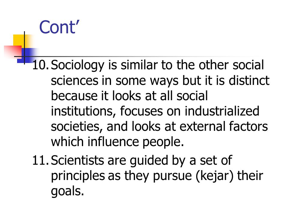 Cont' 10.Sociology is similar to the other social sciences in some ways but it is distinct because it looks at all social institutions, focuses on industrialized societies, and looks at external factors which influence people.