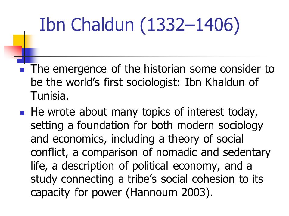 Ibn Chaldun (1332–1406) The emergence of the historian some consider to be the world's first sociologist: Ibn Khaldun of Tunisia.