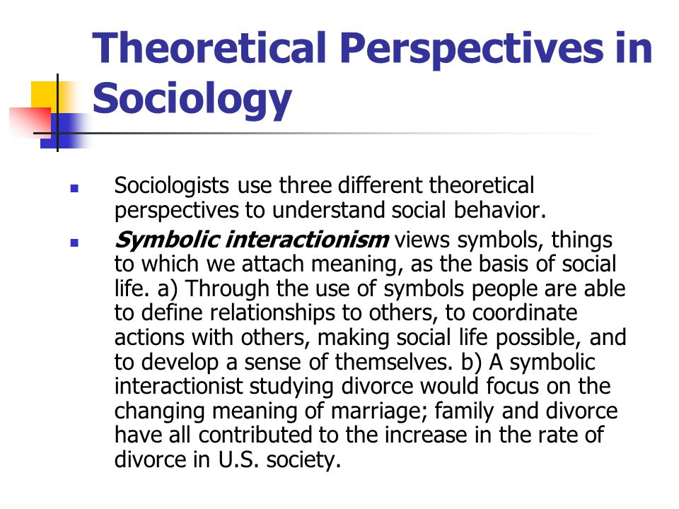 Theoretical Perspectives in Sociology Sociologists use three different theoretical perspectives to understand social behavior.