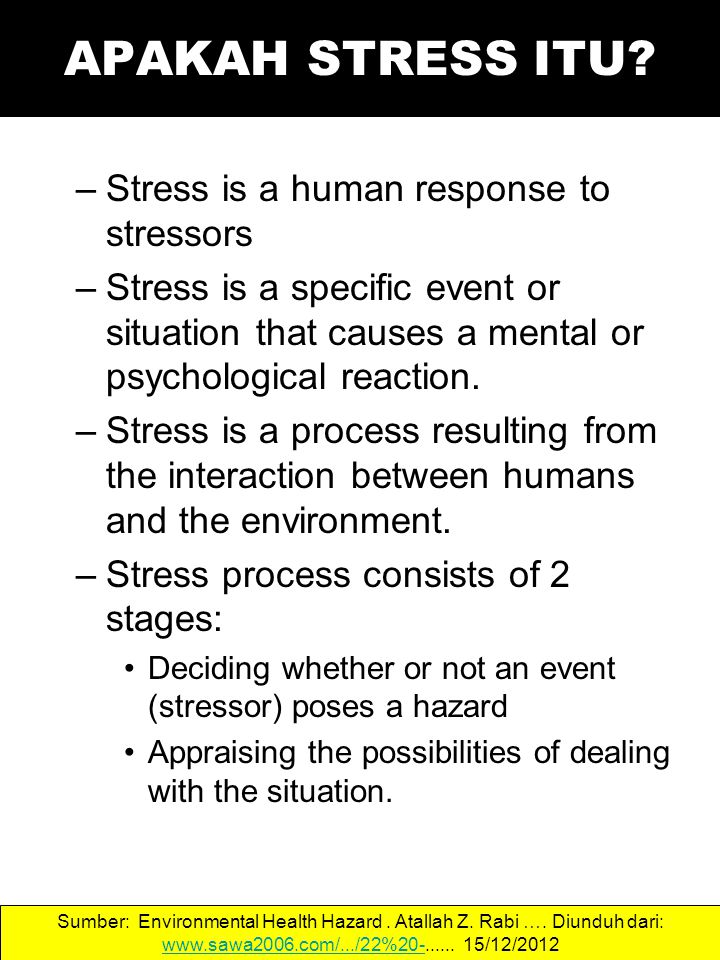 –Stress is a human response to stressors –Stress is a specific event or situation that causes a mental or psychological reaction.