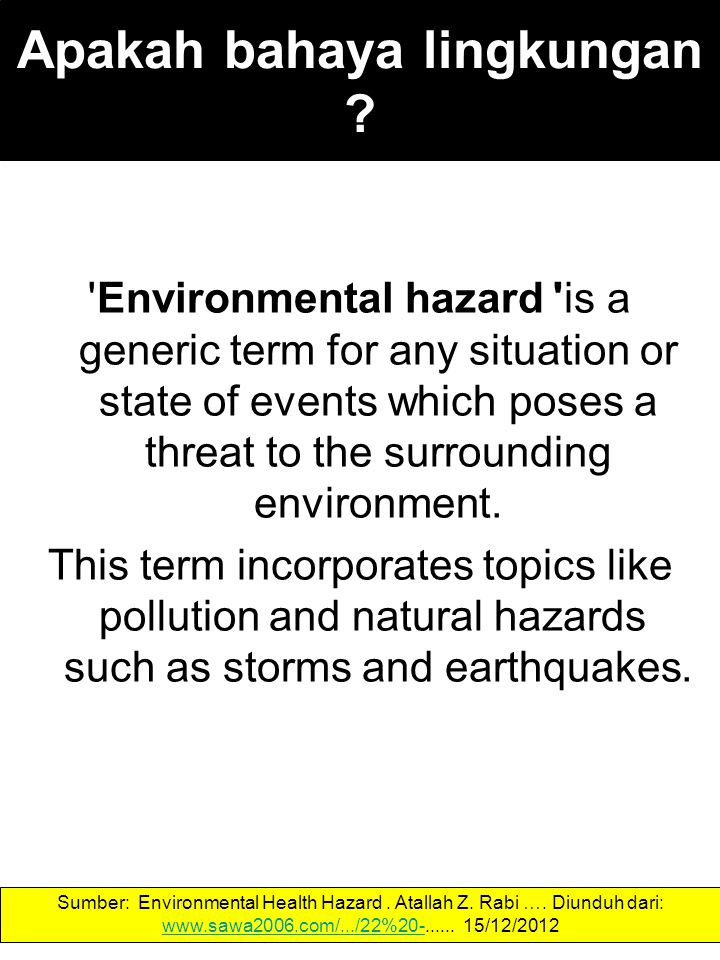 Apakah bahaya lingkungan ? 'Environmental hazard' is a generic term for any situation or state of events which poses a threat to the surrounding envir