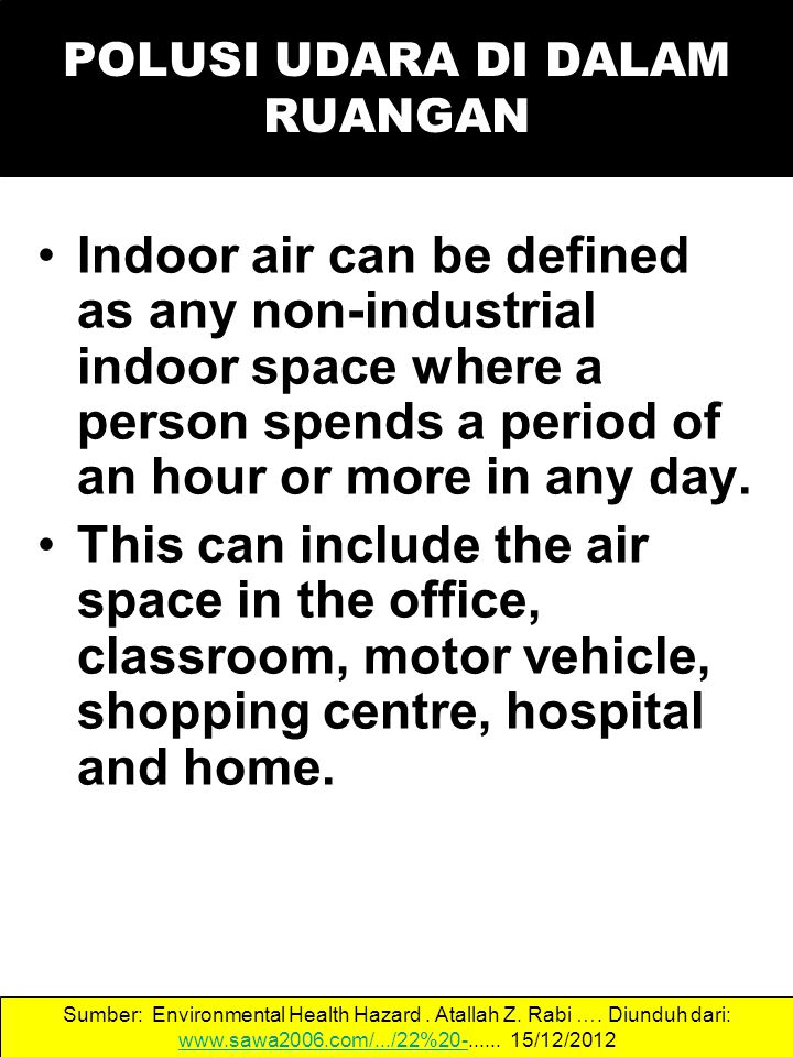 POLUSI UDARA DI DALAM RUANGAN Indoor air can be defined as any non-industrial indoor space where a person spends a period of an hour or more in any da
