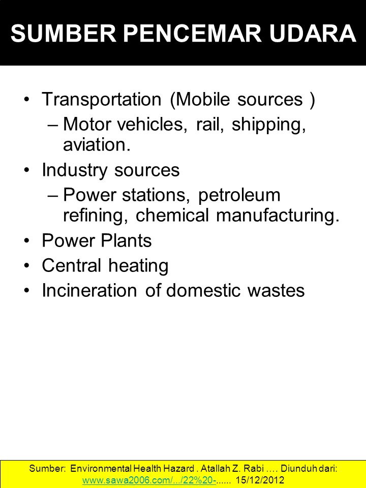 SUMBER PENCEMAR UDARA Transportation (Mobile sources ) –Motor vehicles, rail, shipping, aviation. Industry sources –Power stations, petroleum refining